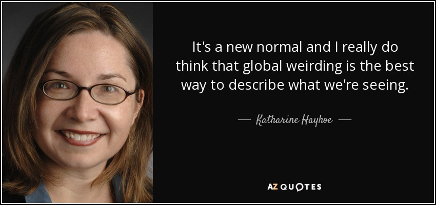 It's a new normal and I really do think that global weirding is the best way to describe what we're seeing. - Katharine Hayhoe