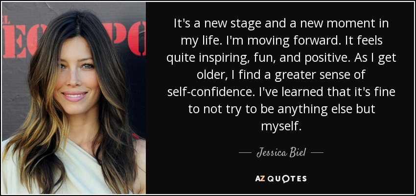 It's a new stage and a new moment in my life. I'm moving forward. It feels quite inspiring, fun, and positive. As I get older, I find a greater sense of self-confidence. I've learned that it's fine to not try to be anything else but myself. - Jessica Biel