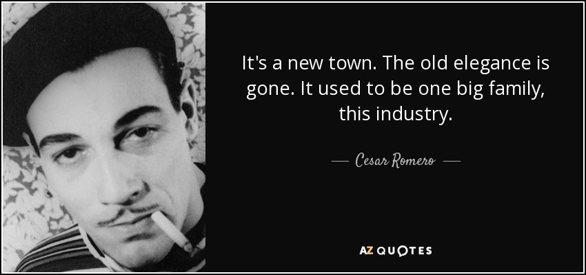 It's a new town. The old elegance is gone. It used to be one big family, this industry. - Cesar Romero