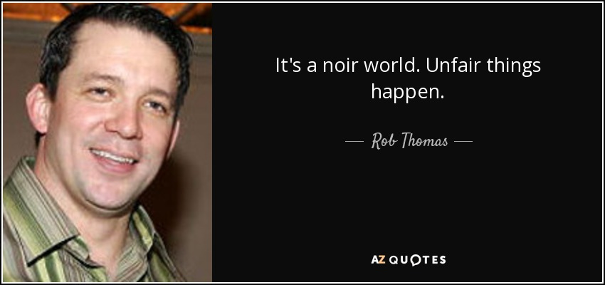 It's a noir world. Unfair things happen. - Rob Thomas