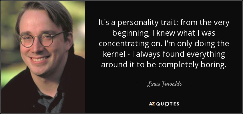 It's a personality trait: from the very beginning, I knew what I was concentrating on. I'm only doing the kernel - I always found everything around it to be completely boring. - Linus Torvalds