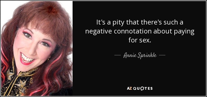 It's a pity that there's such a negative connotation about paying for sex. - Annie Sprinkle