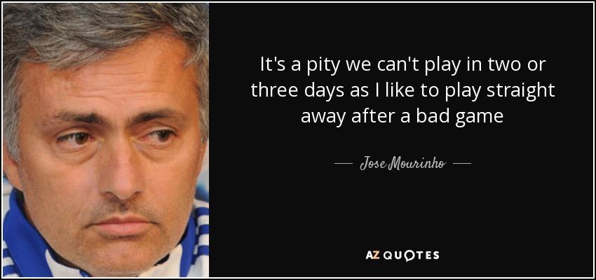 It's a pity we can't play in two or three days as I like to play straight away after a bad game - Jose Mourinho