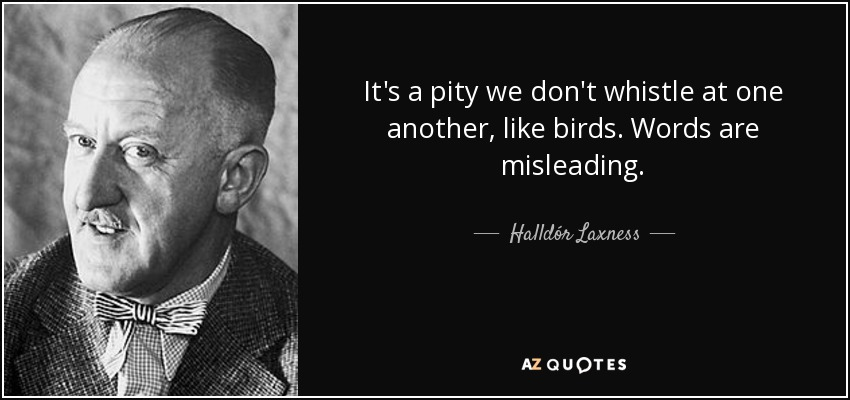 It's a pity we don't whistle at one another, like birds. Words are misleading. - Halldór Laxness