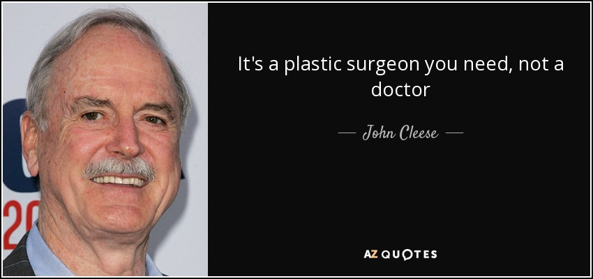 It's a plastic surgeon you need, not a doctor - John Cleese