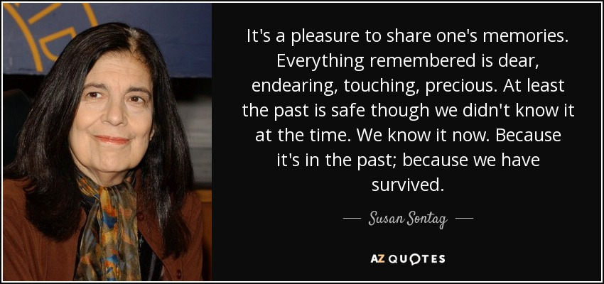 It's a pleasure to share one's memories. Everything remembered is dear, endearing, touching, precious. At least the past is safe though we didn't know it at the time. We know it now. Because it's in the past; because we have survived. - Susan Sontag