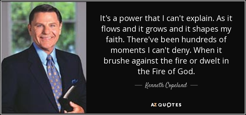 It's a power that I can't explain. As it flows and it grows and it shapes my faith. There've been hundreds of moments I can't deny. When it brushe against the fire or dwelt in the Fire of God. - Kenneth Copeland