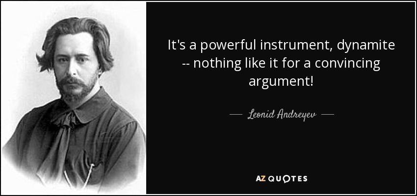 It's a powerful instrument, dynamite -- nothing like it for a convincing argument! - Leonid Andreyev
