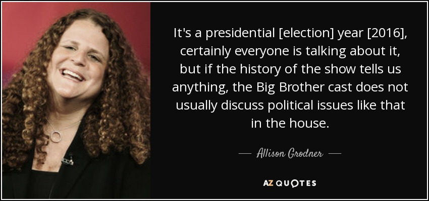 It's a presidential [election] year [2016], certainly everyone is talking about it, but if the history of the show tells us anything, the Big Brother cast does not usually discuss political issues like that in the house. - Allison Grodner