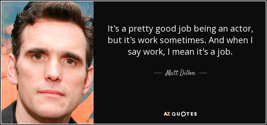 It's a pretty good job being an actor, but it's work sometimes. And when I say work, I mean it's a job. - Matt Dillon
