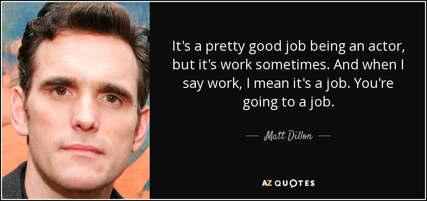 It's a pretty good job being an actor, but it's work sometimes. And when I say work, I mean it's a job. You're going to a job. - Matt Dillon