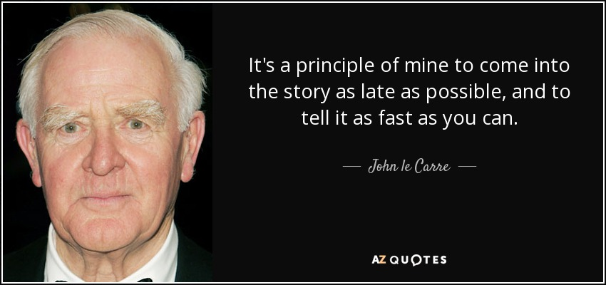 It's a principle of mine to come into the story as late as possible, and to tell it as fast as you can. - John le Carre