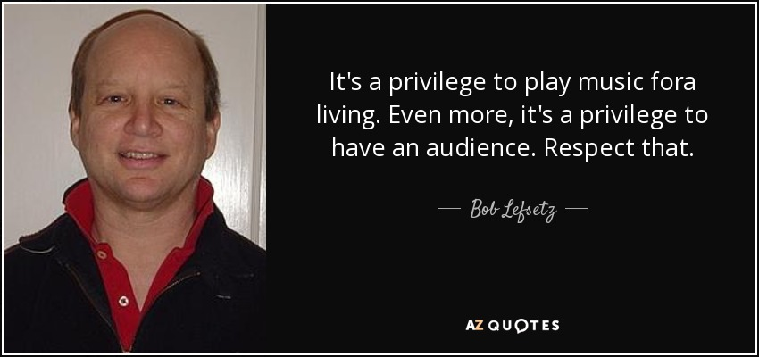 It's a privilege to play music fora living. Even more, it's a privilege to have an audience. Respect that. - Bob Lefsetz