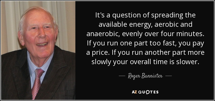 It's a question of spreading the available energy, aerobic and anaerobic, evenly over four minutes. If you run one part too fast, you pay a price. If you run another part more slowly your overall time is slower. - Roger Bannister