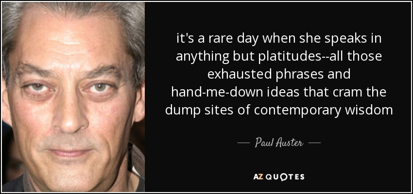 it's a rare day when she speaks in anything but platitudes--all those exhausted phrases and hand-me-down ideas that cram the dump sites of contemporary wisdom - Paul Auster