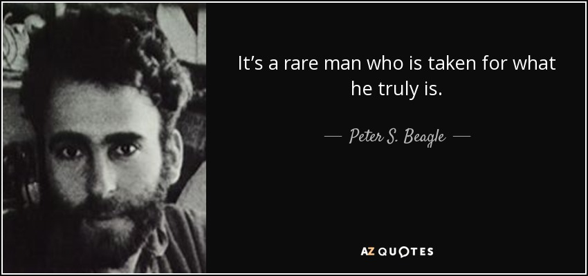 It's a rare man who is taken for what he truly is. - Peter S. Beagle