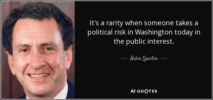 It's a rarity when someone takes a political risk in Washington today in the public interest. - Arlen Specter