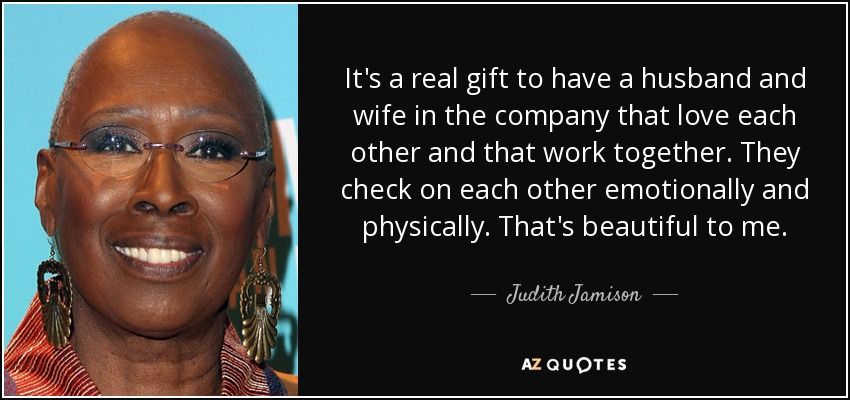 It's a real gift to have a husband and wife in the company that love each other and that work together. They check on each other emotionally and physically. That's beautiful to me. - Judith Jamison