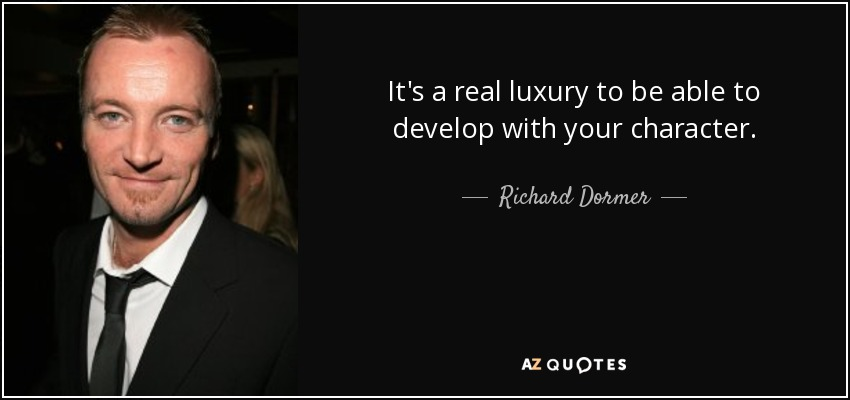 It's a real luxury to be able to develop with your character. - Richard Dormer