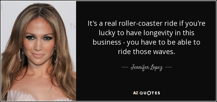 It's a real roller-coaster ride if you're lucky to have longevity in this business - you have to be able to ride those waves. - Jennifer Lopez