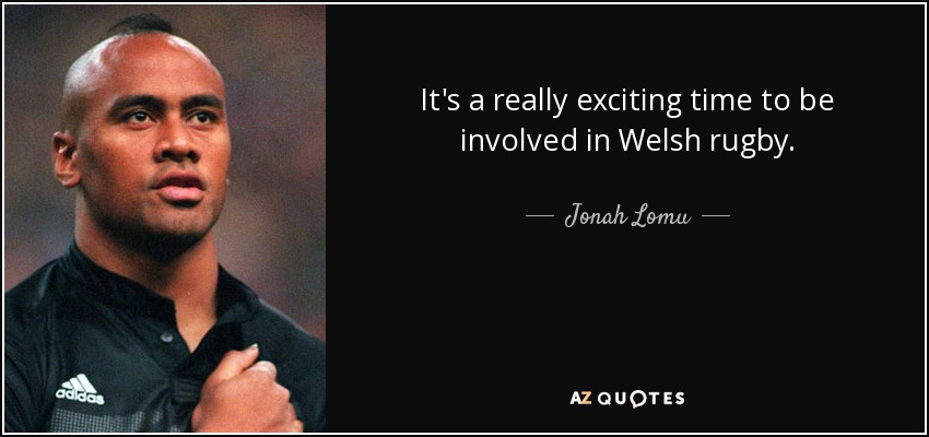 It's a really exciting time to be involved in Welsh rugby. - Jonah Lomu