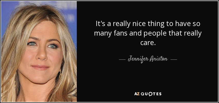 It's a really nice thing to have so many fans and people that really care. - Jennifer Aniston
