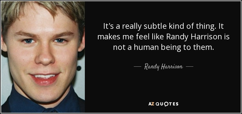 It's a really subtle kind of thing. It makes me feel like Randy Harrison is not a human being to them. - Randy Harrison