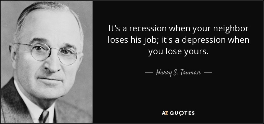 It's a recession when your neighbor loses his job; it's a depression when you lose yours. - Harry S. Truman