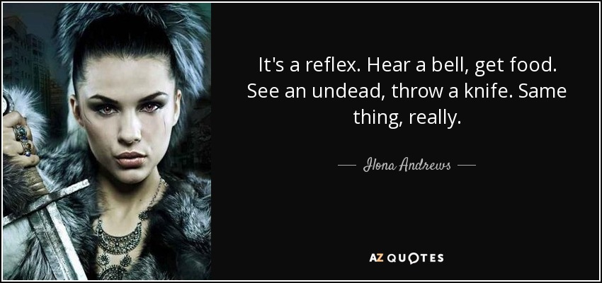 It's a reflex. Hear a bell, get food. See an undead, throw a knife. Same thing, really. - Ilona Andrews