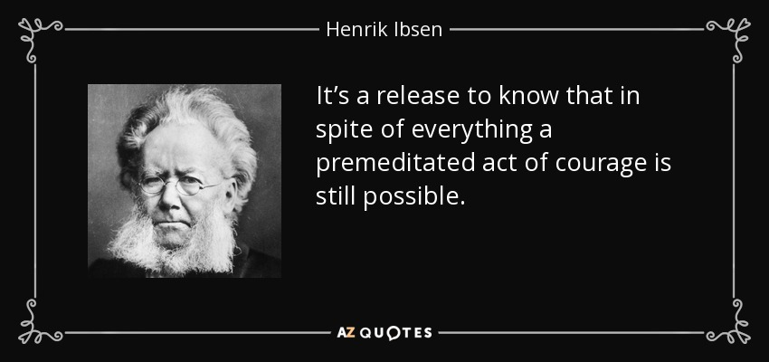 It's a release to know that in spite of everything a premeditated act of courage is still possible. - Henrik Ibsen