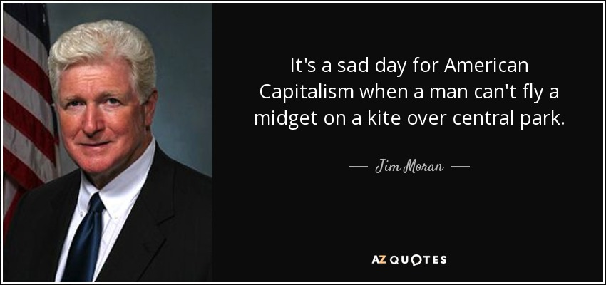 It's a sad day for American Capitalism when a man can't fly a midget on a kite over central park. - Jim Moran