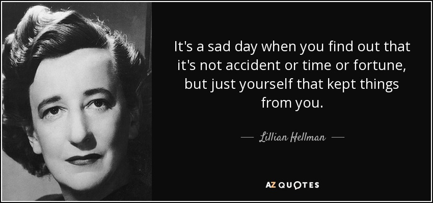 It's a sad day when you find out that it's not accident or time or fortune, but just yourself that kept things from you. - Lillian Hellman