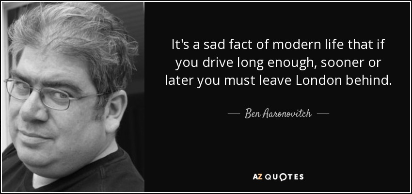 It's a sad fact of modern life that if you drive long enough, sooner or later you must leave London behind. - Ben Aaronovitch