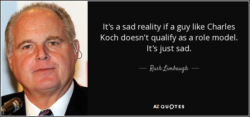 It's a sad reality if a guy like Charles Koch doesn't qualify as a role model. It's just sad. - Rush Limbaugh