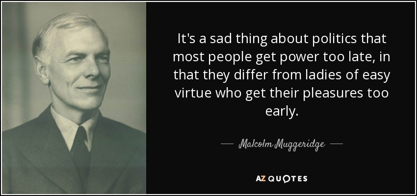 It's a sad thing about politics that most people get power too late, in that they differ from ladies of easy virtue who get their pleasures too early. - Malcolm Muggeridge