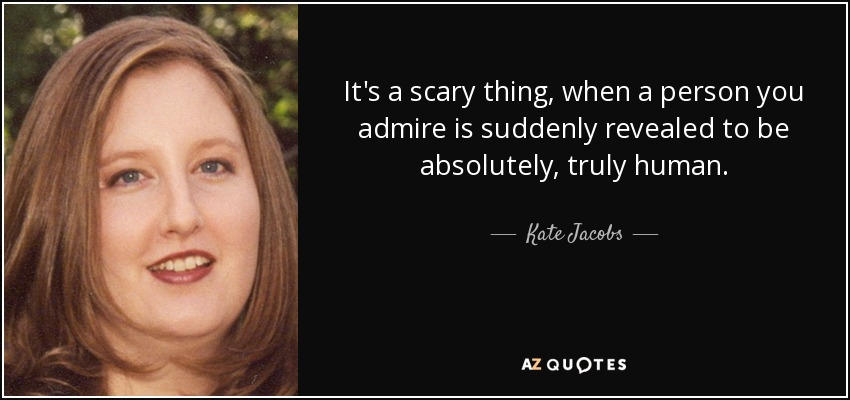 It's a scary thing, when a person you admire is suddenly revealed to be absolutely, truly human. - Kate Jacobs