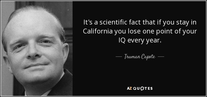 It's a scientific fact that if you stay in California you lose one point of your IQ every year. - Truman Capote