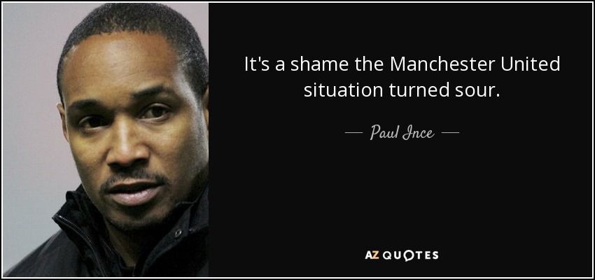 It's a shame the Manchester United situation turned sour. - Paul Ince