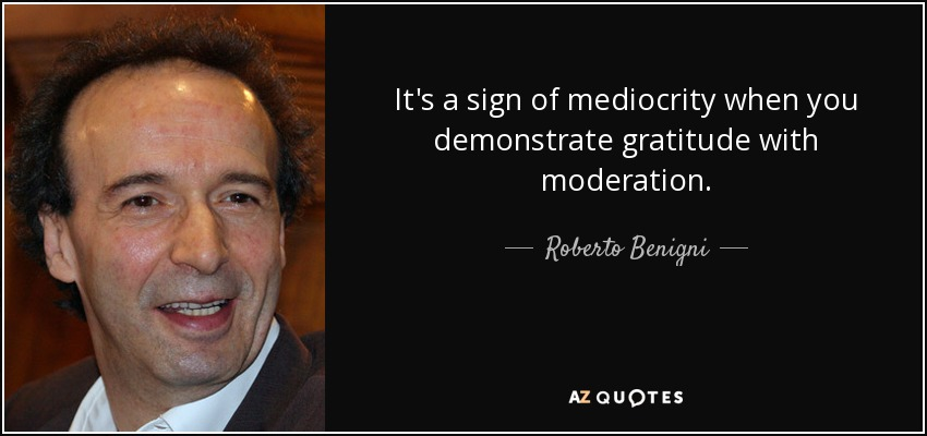 It's a sign of mediocrity when you demonstrate gratitude with moderation. - Roberto Benigni