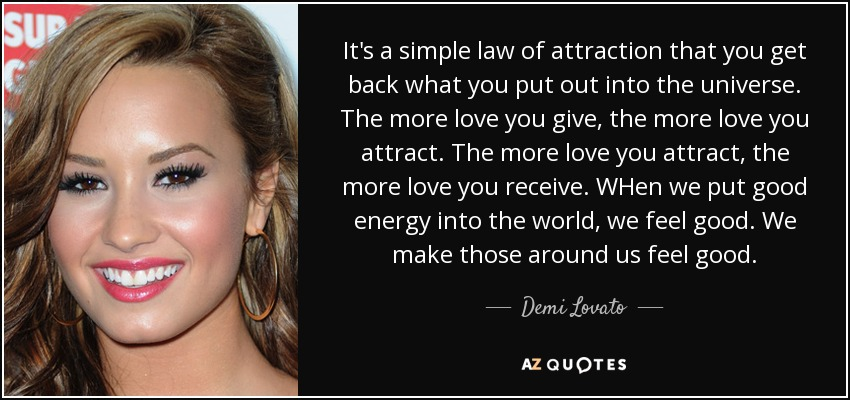 It's a simple law of attraction that you get back what you put out into the universe. The more love you give, the more love you attract. The more love you attract, the more love you receive. WHen we put good energy into the world, we feel good. We make those around us feel good. - Demi Lovato