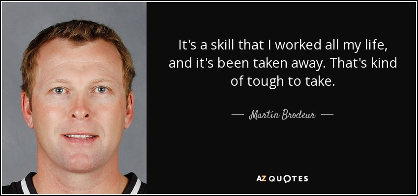 It's a skill that I worked all my life, and it's been taken away. That's kind of tough to take. - Martin Brodeur
