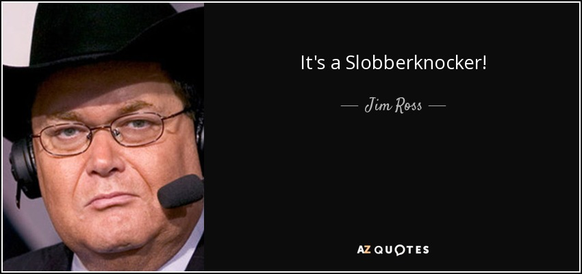 It's a Slobberknocker! - Jim Ross
