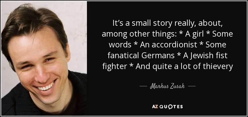 It's a small story really, about, among other things: * A girl * Some words * An accordionist * Some fanatical Germans * A Jewish fist fighter * And quite a lot of thievery - Markus Zusak