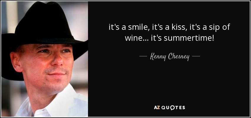 it's a smile, it's a kiss, it's a sip of wine ... it's summertime! - Kenny Chesney