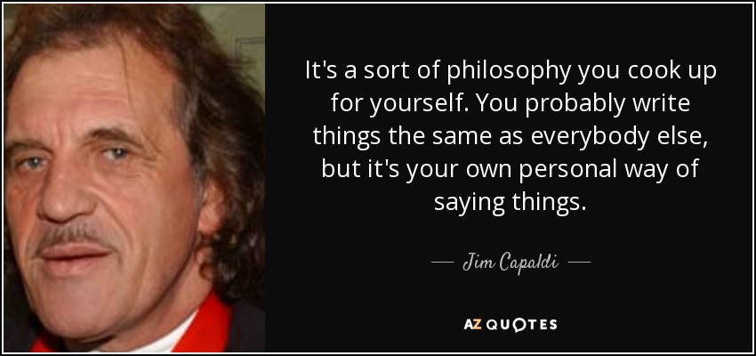 It's a sort of philosophy you cook up for yourself. You probably write things the same as everybody else, but it's your own personal way of saying things. - Jim Capaldi
