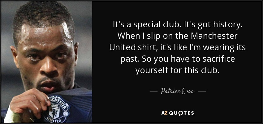 It's a special club. It's got history. When I slip on the Manchester United shirt, it's like I'm wearing its past. So you have to sacrifice yourself for this club. - Patrice Evra