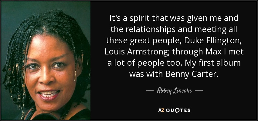 It's a spirit that was given me and the relationships and meeting all these great people, Duke Ellington, Louis Armstrong; through Max I met a lot of people too. My first album was with Benny Carter. - Abbey Lincoln