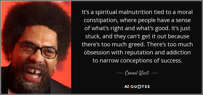 It's a spiritual malnutrition tied to a moral constipation, where people have a sense of what's right and what's good. It's just stuck, and they can't get it out because there's too much greed. There's too much obsession with reputation and addiction to narrow conceptions of success. - Cornel West