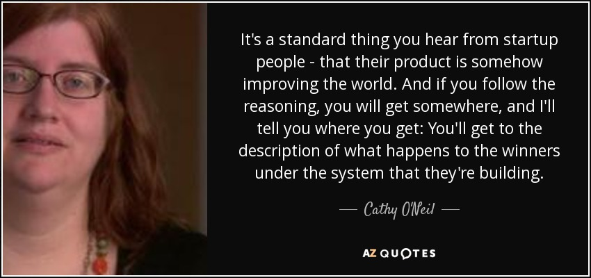 It's a standard thing you hear from startup people - that their product is somehow improving the world. And if you follow the reasoning, you will get somewhere, and I'll tell you where you get: You'll get to the description of what happens to the winners under the system that they're building. - Cathy O'Neil