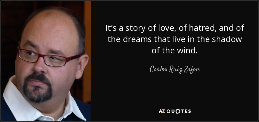 It's a story of love, of hatred, and of the dreams that live in the shadow of the wind. - Carlos Ruiz Zafon